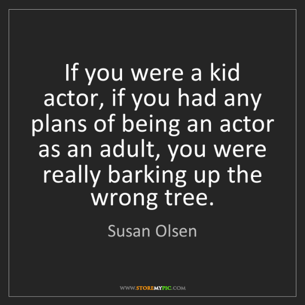 Susan Olsen: If you were a kid actor, if you had any plans of being...