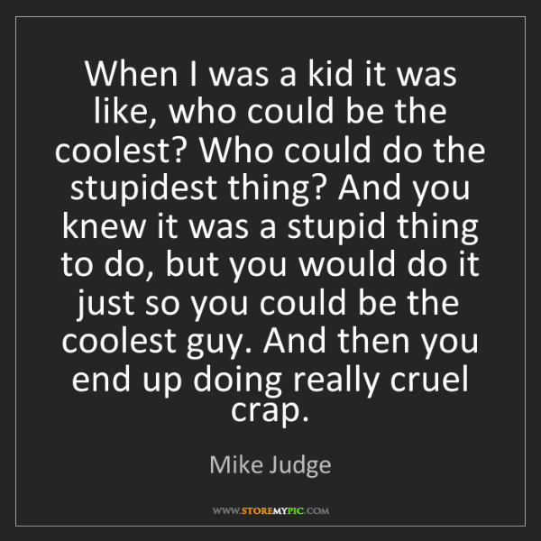 Mike Judge: When I was a kid it was like, who could be the coolest?...