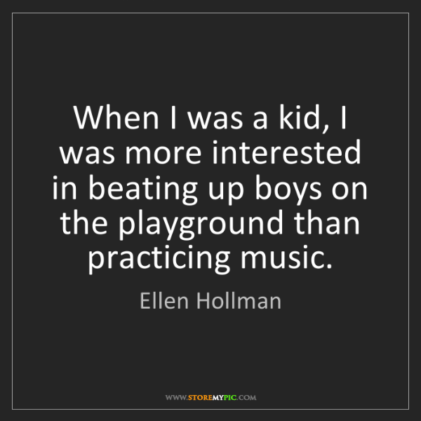 Ellen Hollman: When I was a kid, I was more interested in beating up...