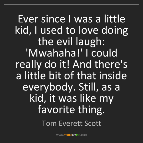 Tom Everett Scott: Ever since I was a little kid, I used to love doing the...