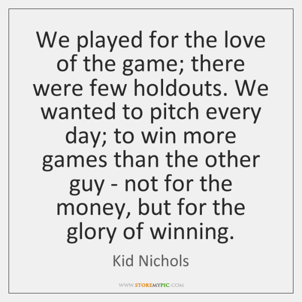 We played for the love of the game; there were few holdouts. ...
