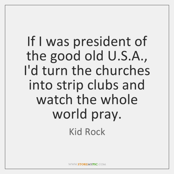 If I was president of the good old U.S.A., I'd ...
