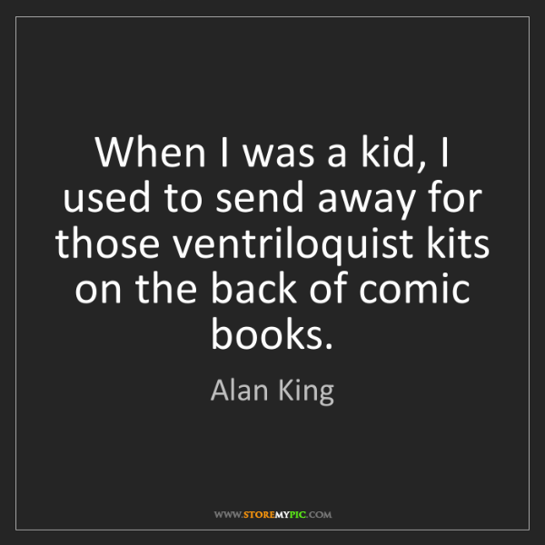 Alan King: When I was a kid, I used to send away for those ventriloquist...
