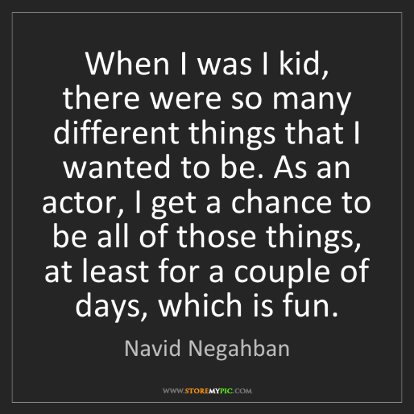 Navid Negahban: When I was I kid, there were so many different things...