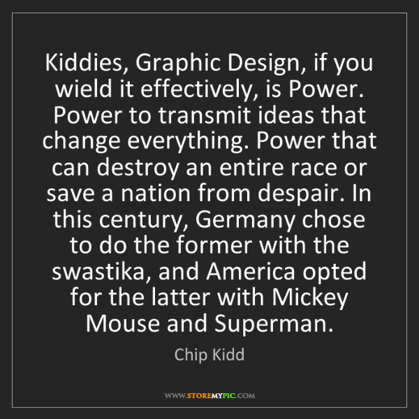 Chip Kidd: Kiddies, Graphic Design, if you wield it effectively,...