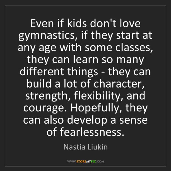 Nastia Liukin: Even if kids don't love gymnastics, if they start at...