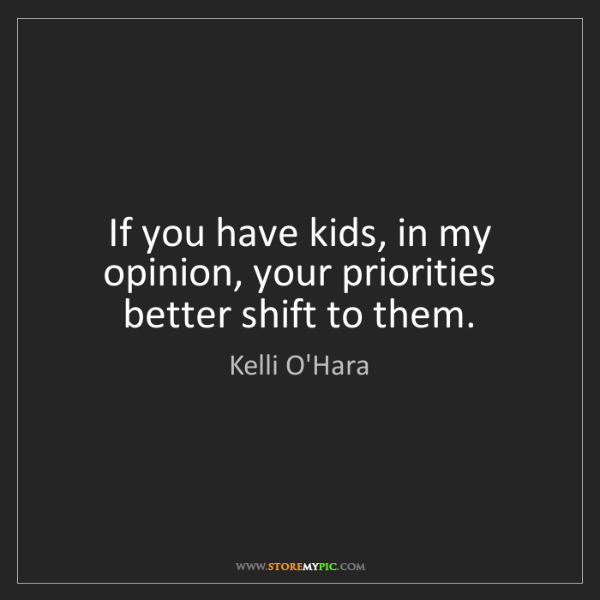 Kelli O'Hara: If you have kids, in my opinion, your priorities better...