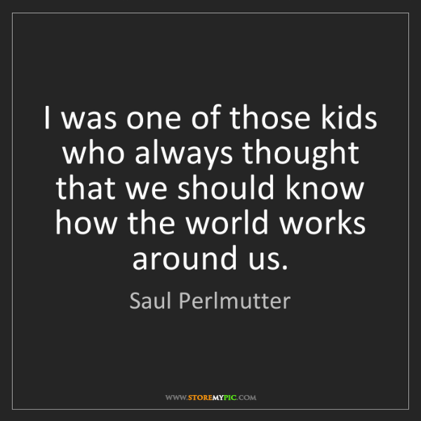 Saul Perlmutter: I was one of those kids who always thought that we should...