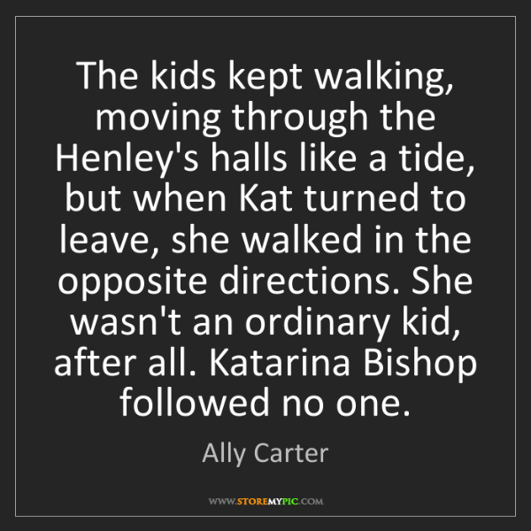 Ally Carter: The kids kept walking, moving through the Henley's halls...