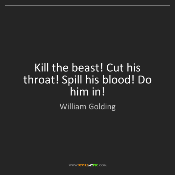 William Golding: Kill the beast! Cut his throat! Spill his blood! Do him...