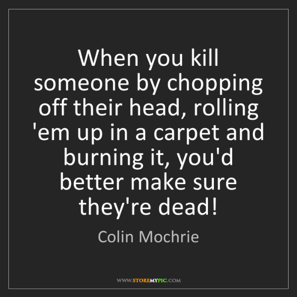 Colin Mochrie: When you kill someone by chopping off their head, rolling...