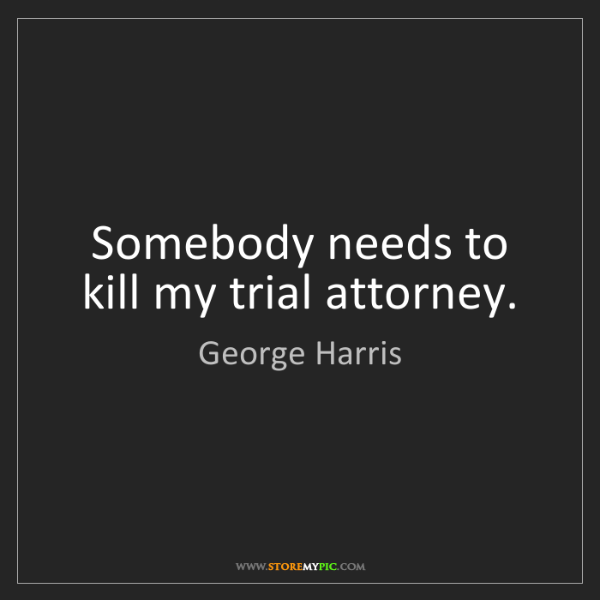 George Harris: Somebody needs to kill my trial attorney.