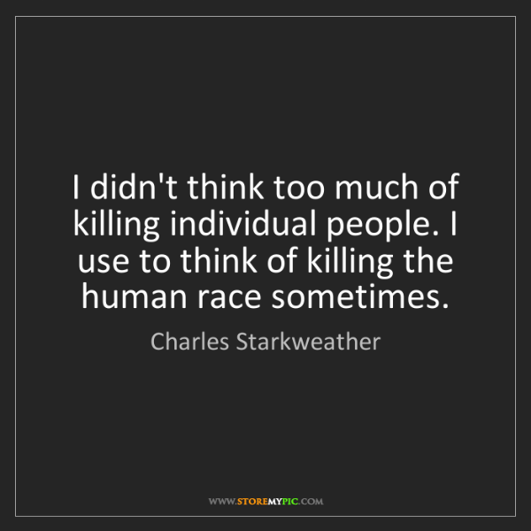 Charles Starkweather: I didn't think too much of killing individual people....