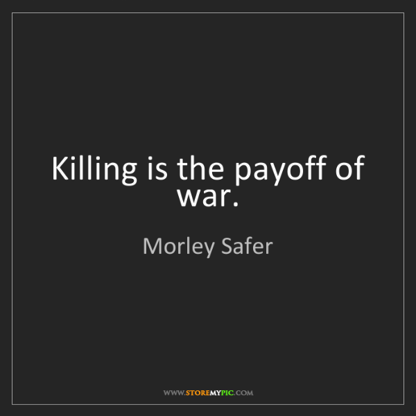 Morley Safer: Killing is the payoff of war.