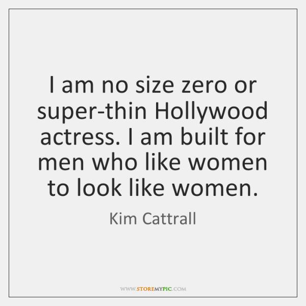 I am no size zero or super-thin Hollywood actress. I am built ...
