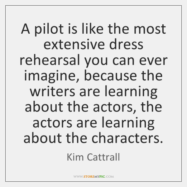 A pilot is like the most extensive dress rehearsal you can ever ...