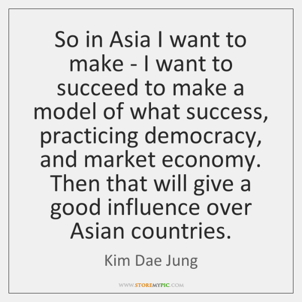 So in Asia I want to make - I want to succeed ...