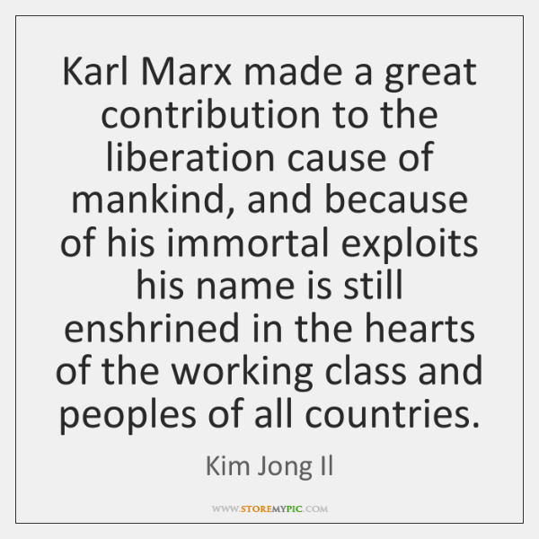 Karl Marx made a great contribution to the liberation cause of mankind, ...