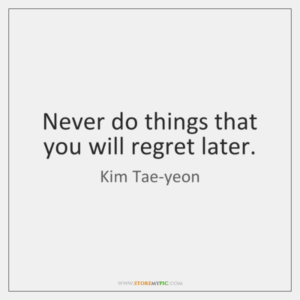 Never do things that you will regret later.