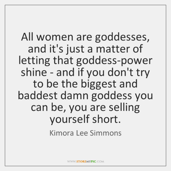 All women are goddesses, and it's just a matter of letting that ...