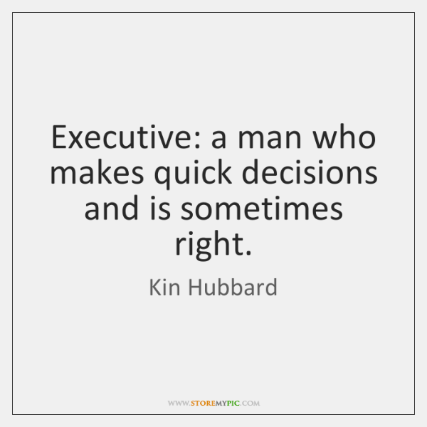 Executive: a man who makes quick decisions and is sometimes right.