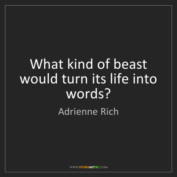 Adrienne Rich: What kind of beast would turn its life into words?