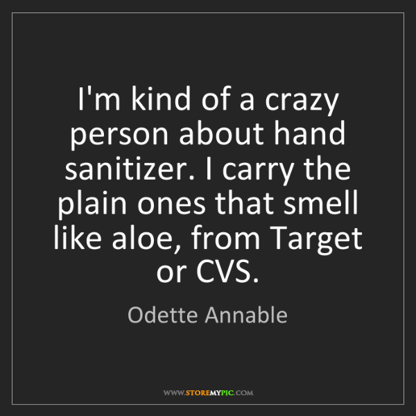 Odette Annable: I'm kind of a crazy person about hand sanitizer. I carry...