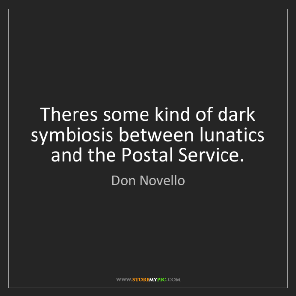 Don Novello: Theres some kind of dark symbiosis between lunatics and...