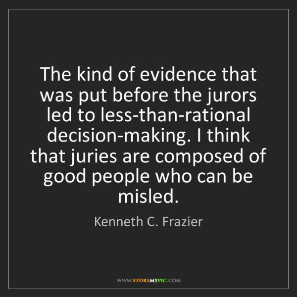 Kenneth C. Frazier: The kind of evidence that was put before the jurors led...