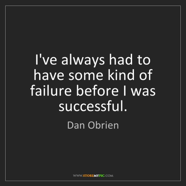 Dan Obrien: I've always had to have some kind of failure before I...