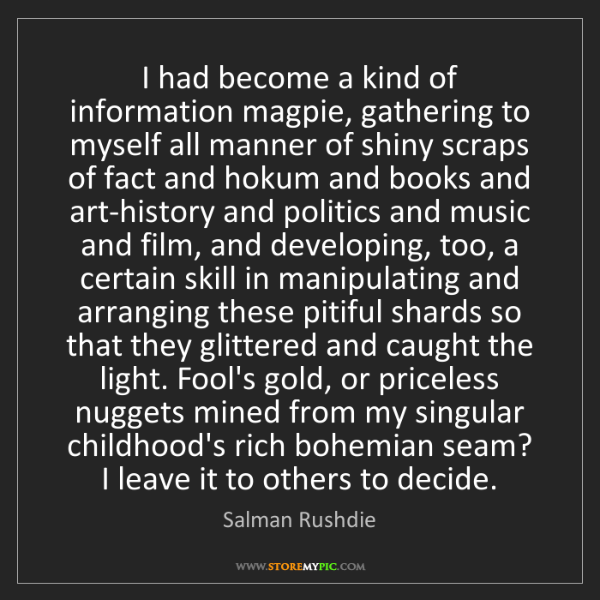 Salman Rushdie: I had become a kind of information magpie, gathering...
