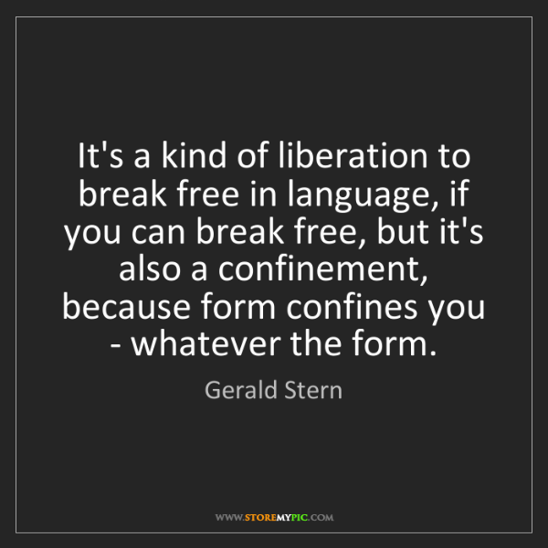 Gerald Stern: It's a kind of liberation to break free in language,...