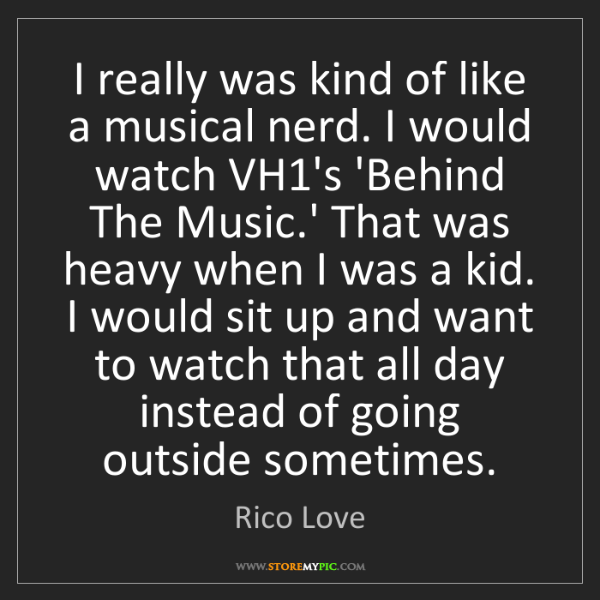 Rico Love: I really was kind of like a musical nerd. I would watch...