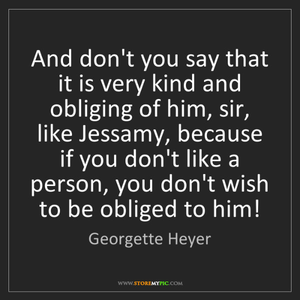 Georgette Heyer: And don't you say that it is very kind and obliging of...