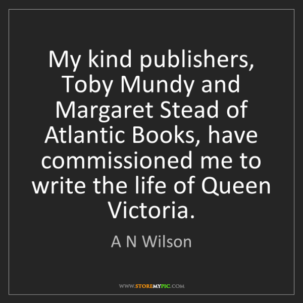 A N Wilson: My kind publishers, Toby Mundy and Margaret Stead of...