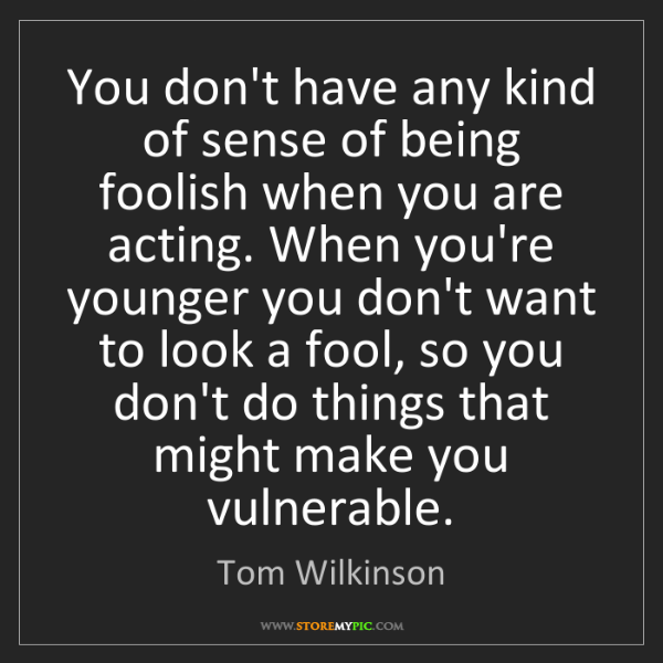 Tom Wilkinson: You don't have any kind of sense of being foolish when...