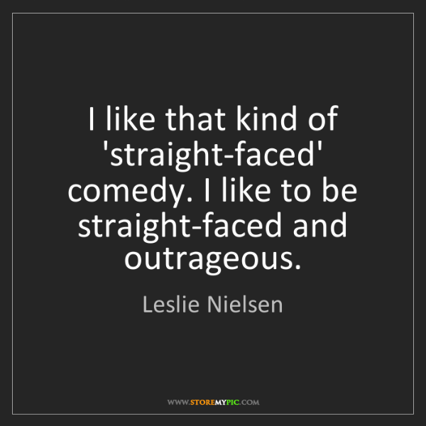 Leslie Nielsen: I like that kind of 'straight-faced' comedy. I like to...