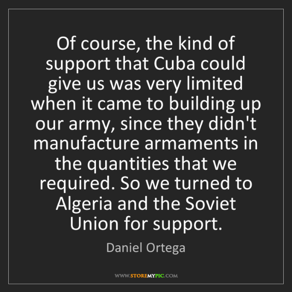 Daniel Ortega: Of course, the kind of support that Cuba could give us...