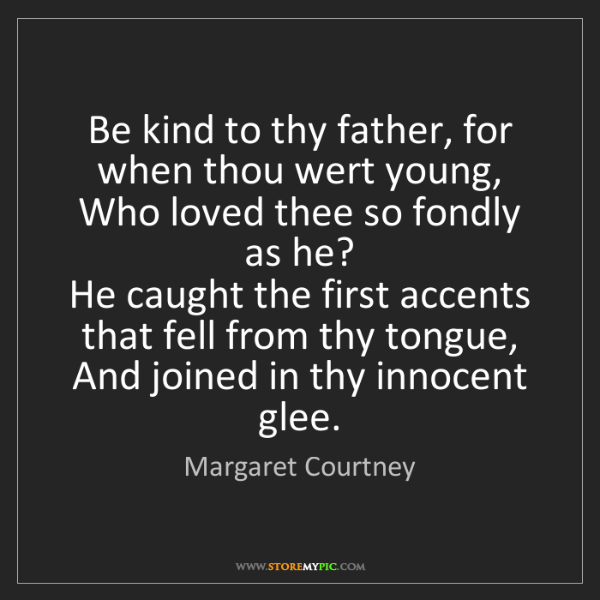 Margaret Courtney: Be kind to thy father, for when thou wert young,   Who...