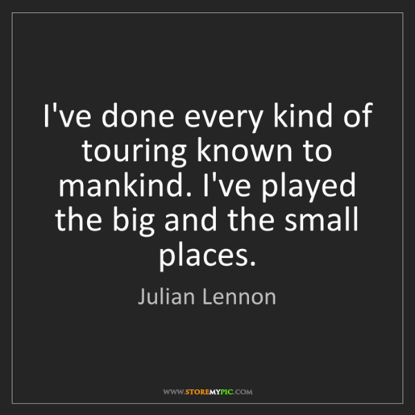 Julian Lennon: I've done every kind of touring known to mankind. I've...