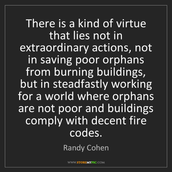Randy Cohen: There is a kind of virtue that lies not in extraordinary...