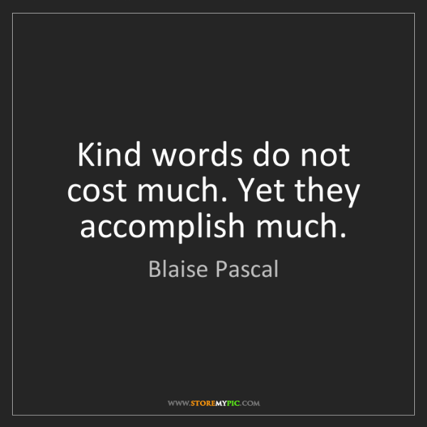 Blaise Pascal: Kind words do not cost much. Yet they accomplish much.