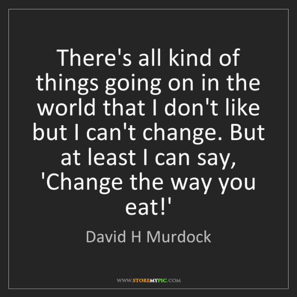 David H Murdock: There's all kind of things going on in the world that...