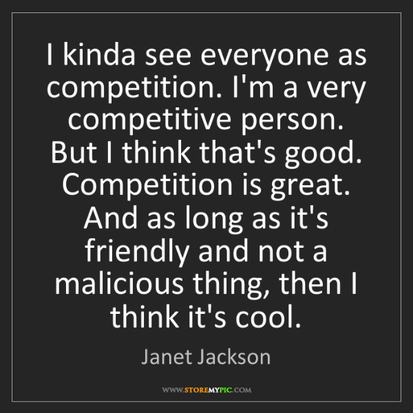 Janet Jackson: I kinda see everyone as competition. I'm a very competitive...