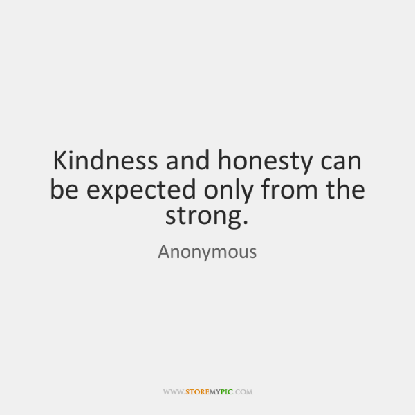 Kindness and honesty can be expected only from the strong.