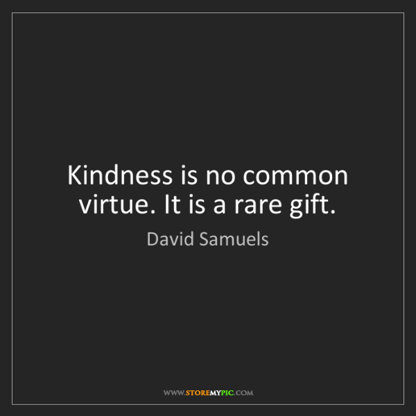David Samuels: Kindness is no common virtue. It is a rare gift.