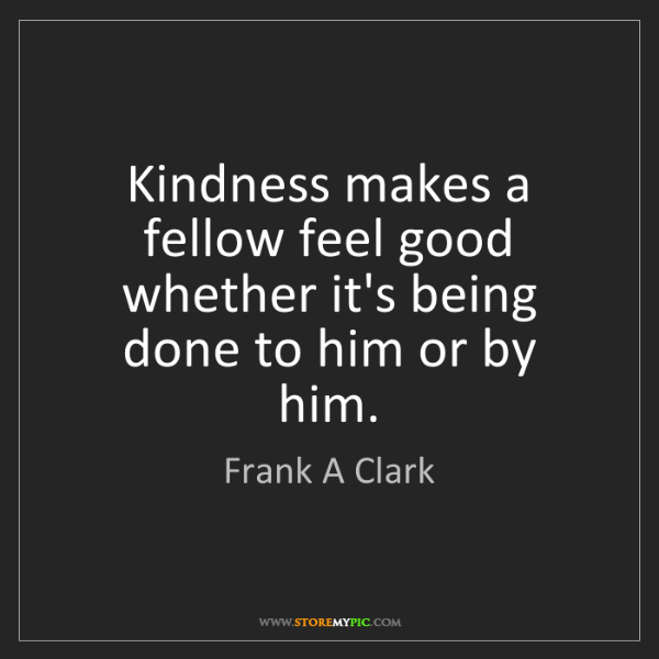 Frank A Clark: Kindness makes a fellow feel good whether it's being...