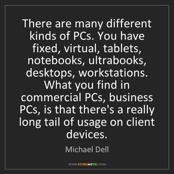 Michael Dell: There are many different kinds of PCs. You have fixed,...