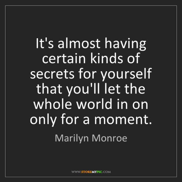 Marilyn Monroe: It's almost having certain kinds of secrets for yourself...