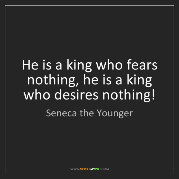 Seneca the Younger: He is a king who fears nothing, he is a king who desires...